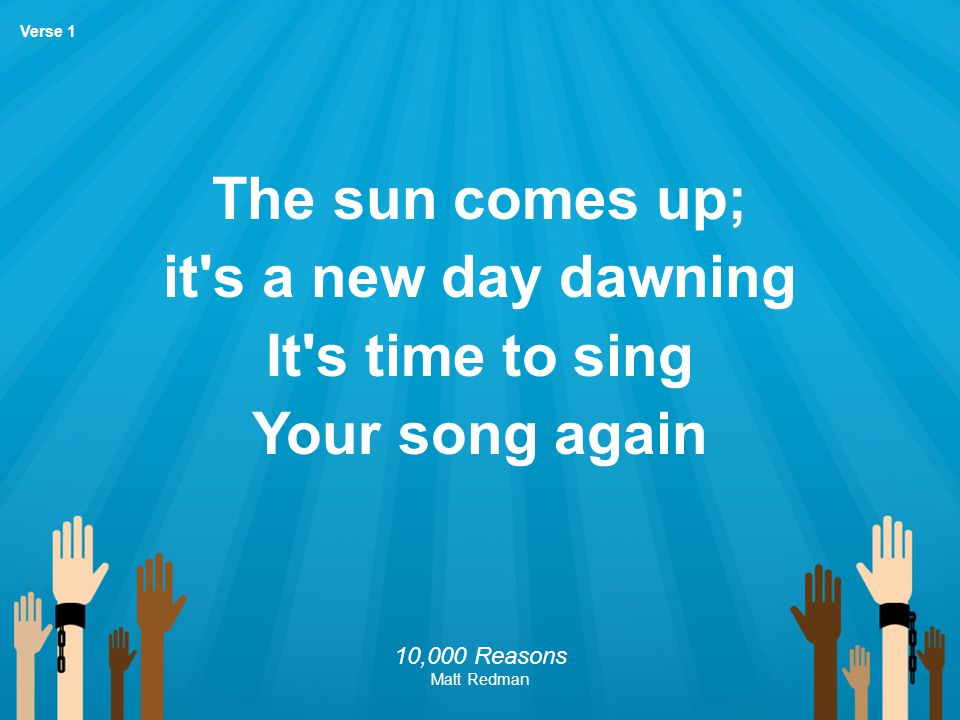 The sun comes up; it s a new day dawning It s time to sing