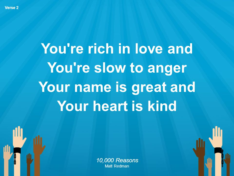 You re rich in love and You re slow to anger Your name is great and