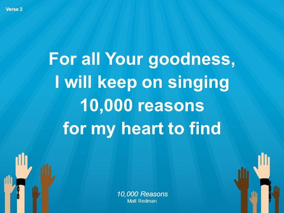 For all Your goodness, I will keep on singing 10,000 reasons