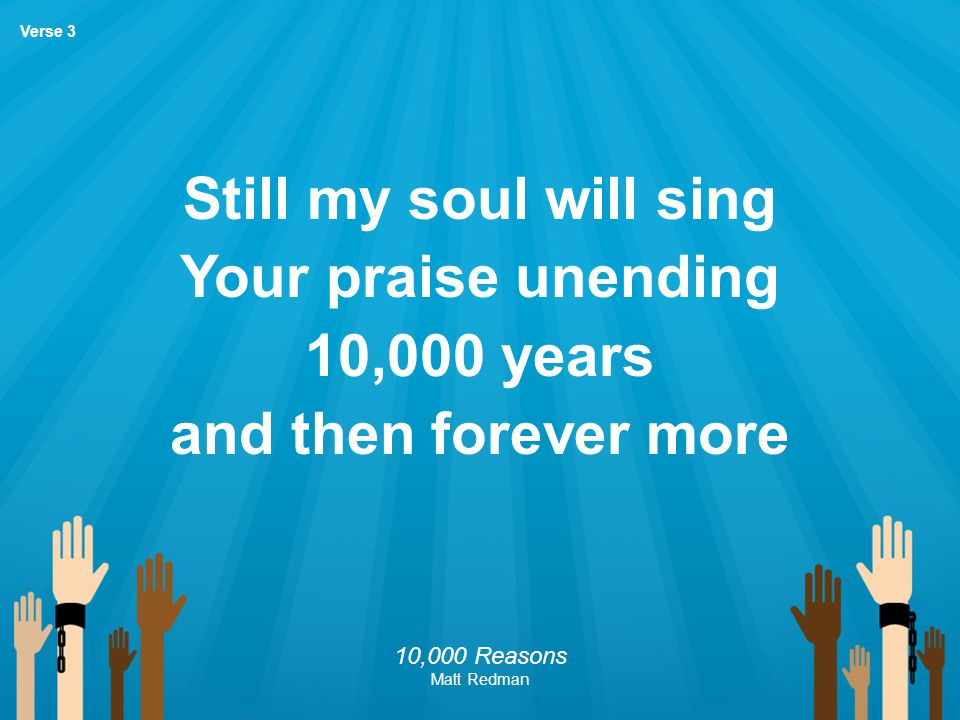 Still my soul will sing Your praise unending 10,000 years