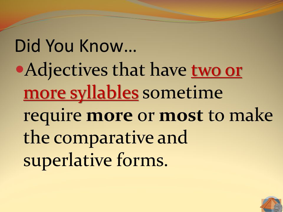 Did You Know… Adjectives that have two or more syllables sometime require more or most to make the comparative and superlative forms.