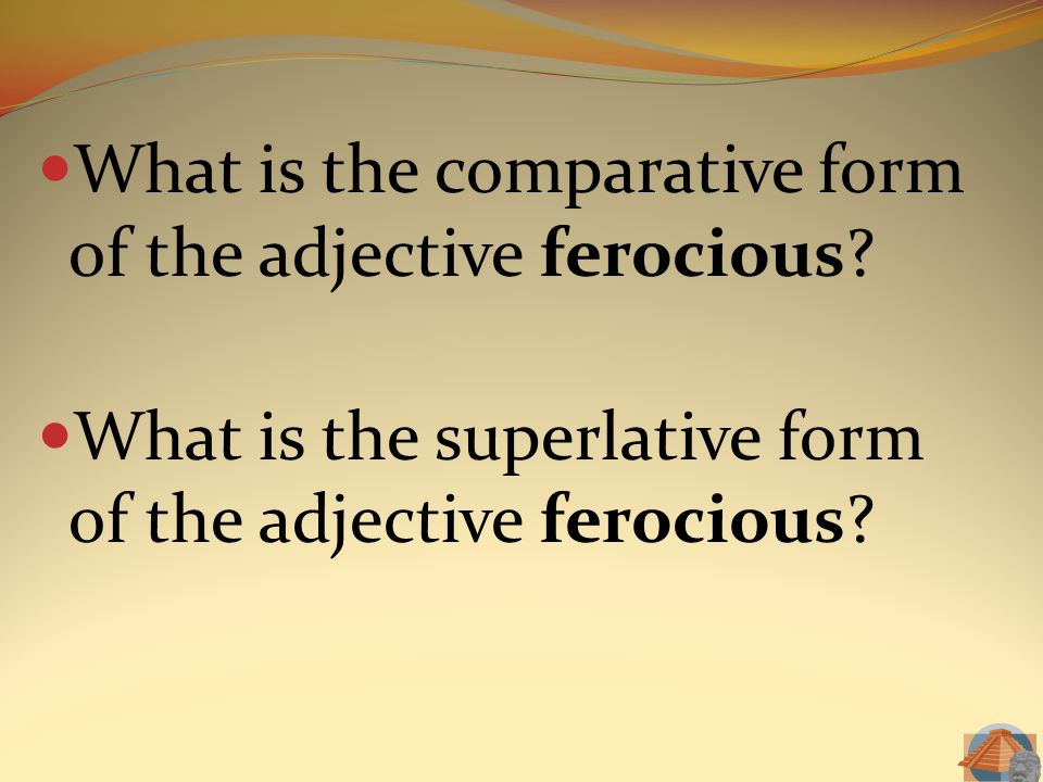 What is the comparative form of the adjective ferocious