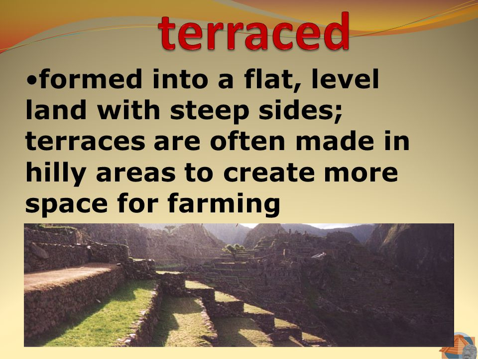 terraced formed into a flat, level land with steep sides; terraces are often made in hilly areas to create more space for farming.