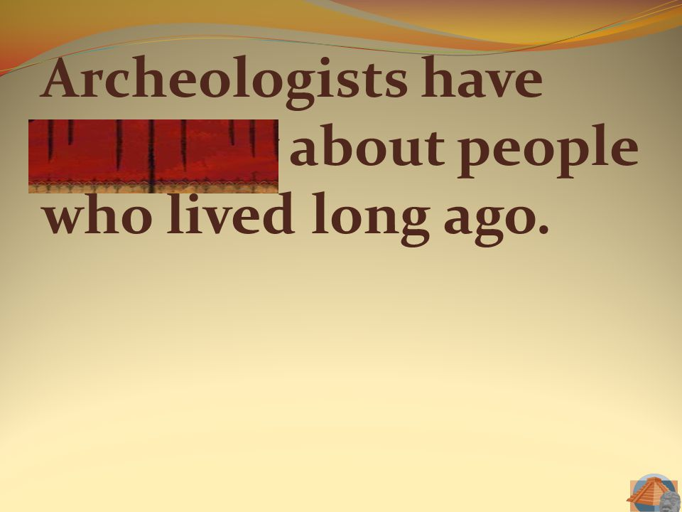Archeologists have curiosity about people who lived long ago.
