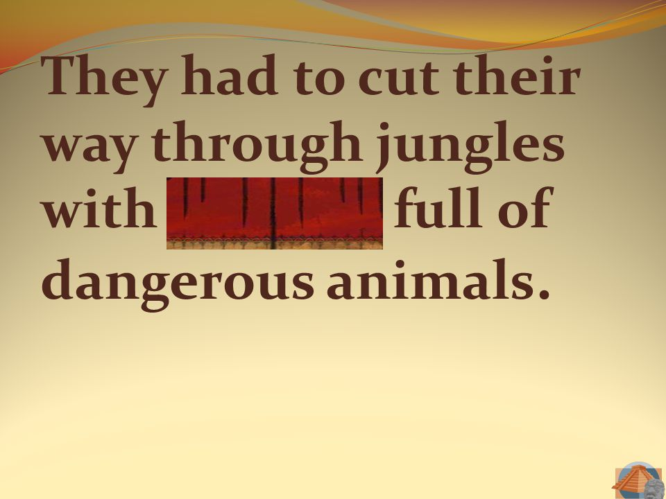 They had to cut their way through jungles with thickets full of dangerous animals.