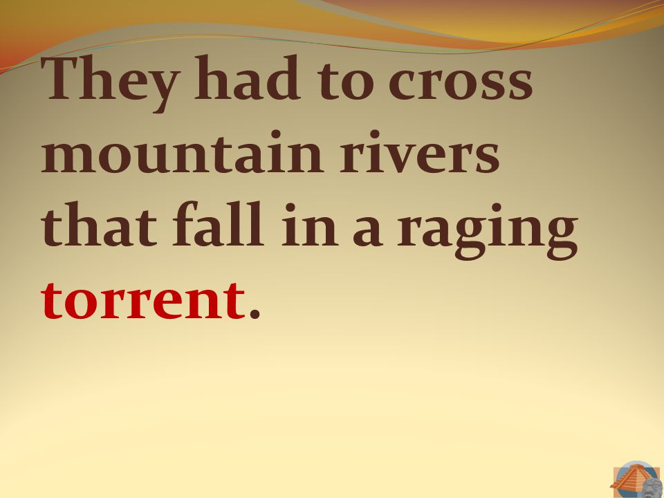 They had to cross mountain rivers that fall in a raging torrent.