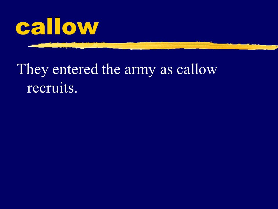 callow They entered the army as callow recruits.