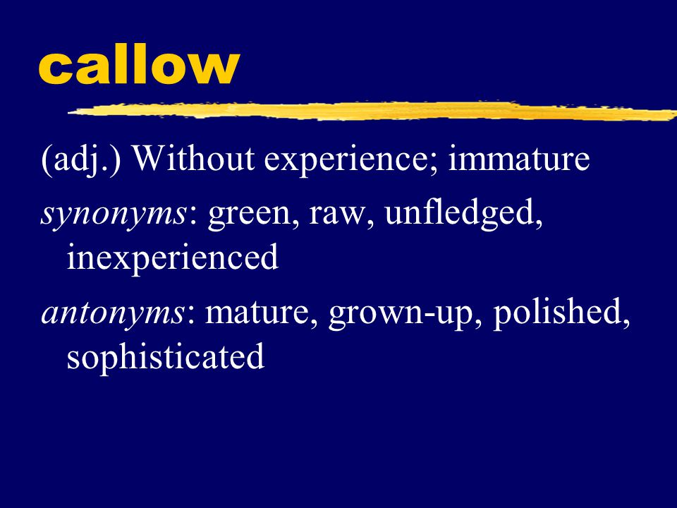 callow (adj.) Without experience; immature