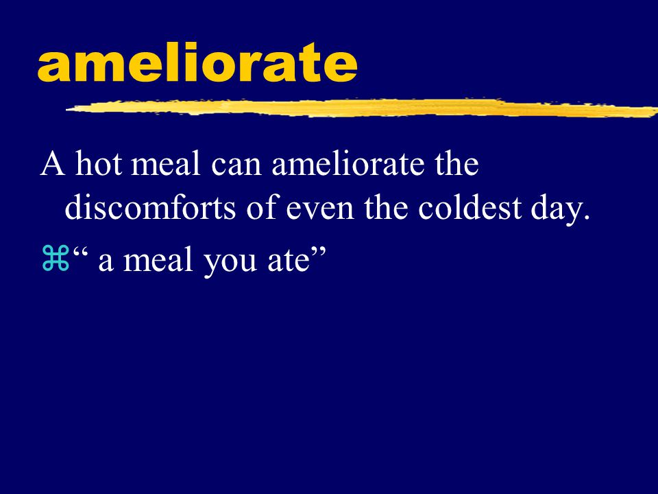 ameliorate A hot meal can ameliorate the discomforts of even the coldest day. a meal you ate