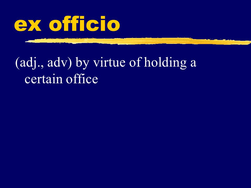 ex officio (adj., adv) by virtue of holding a certain office