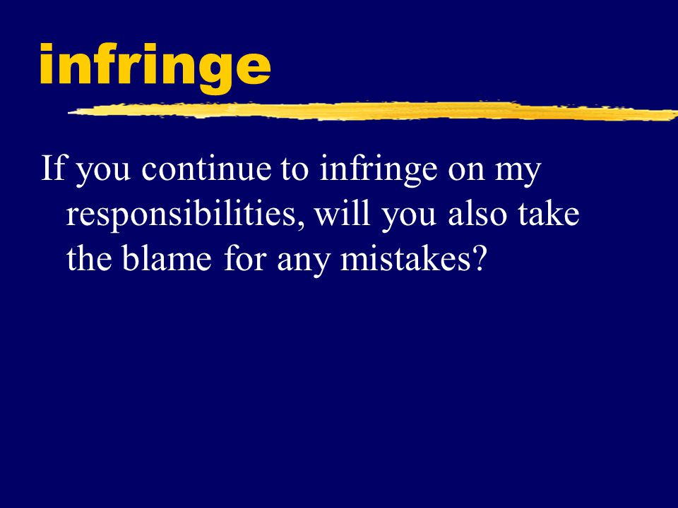 infringe If you continue to infringe on my responsibilities, will you also take the blame for any mistakes