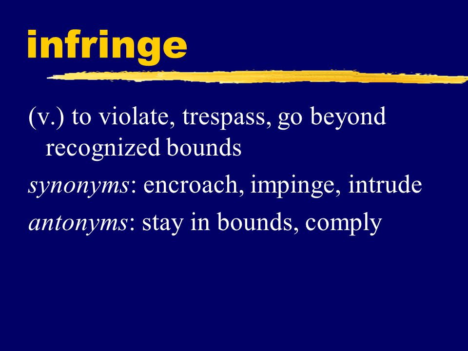 infringe (v.) to violate, trespass, go beyond recognized bounds