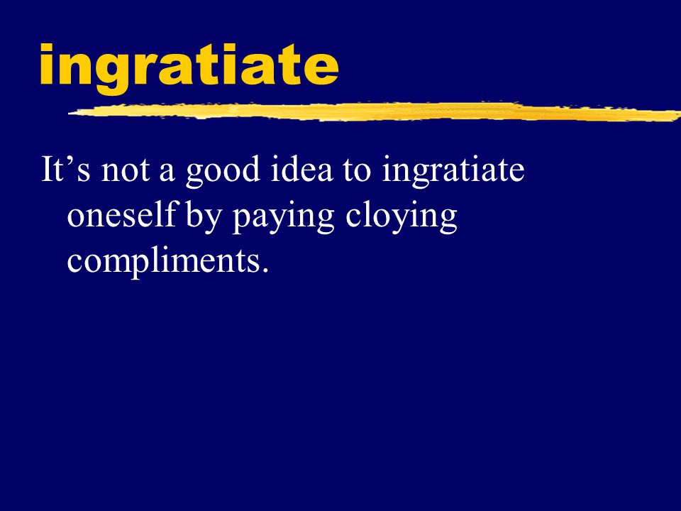 ingratiate It's not a good idea to ingratiate oneself by paying cloying compliments.