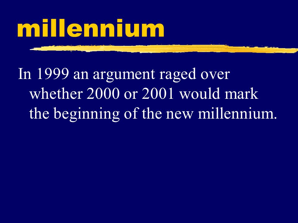 millennium In 1999 an argument raged over whether 2000 or 2001 would mark the beginning of the new millennium.