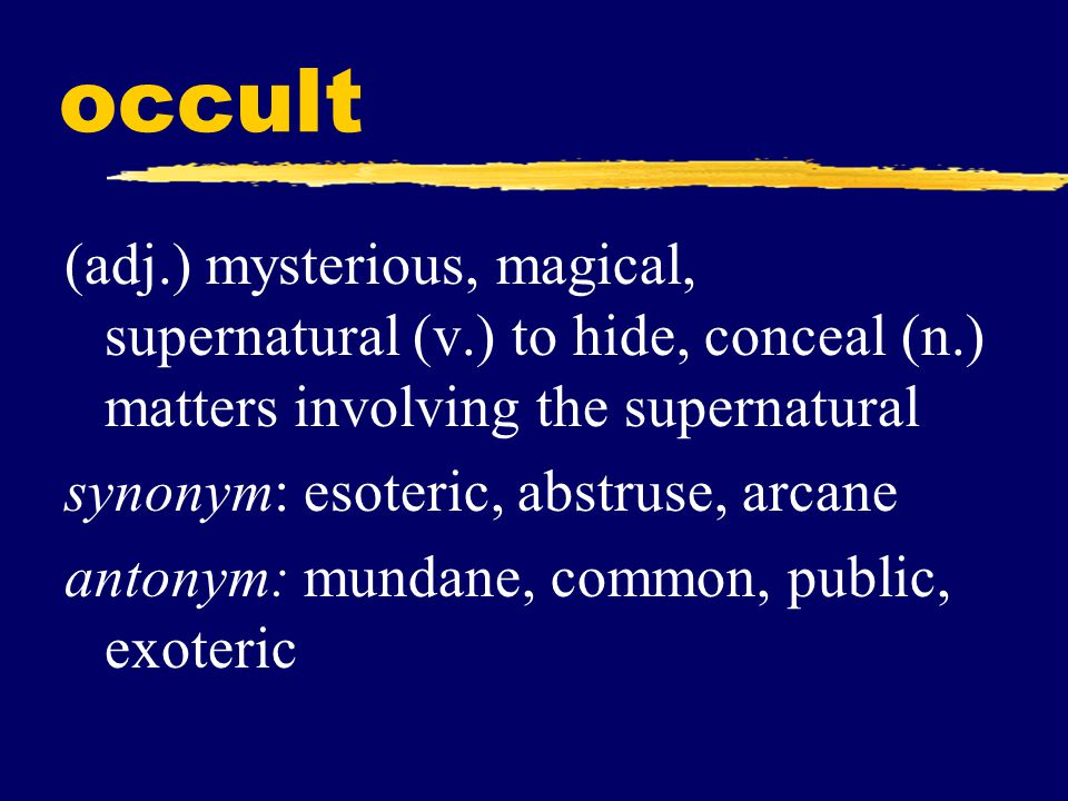 occult (adj.) mysterious, magical, supernatural (v.) to hide, conceal (n.) matters involving the supernatural.
