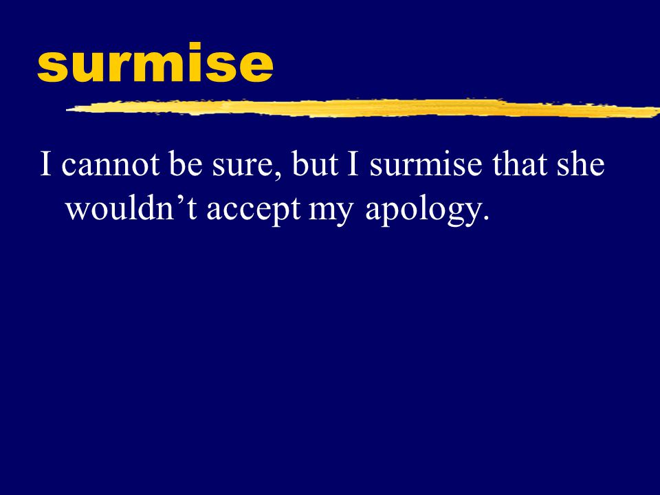 surmise I cannot be sure, but I surmise that she wouldn't accept my apology.
