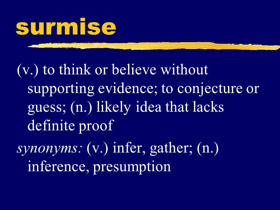 surmise (v.) to think or believe without supporting evidence; to conjecture or guess; (n.) likely idea that lacks definite proof.