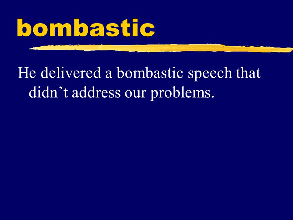bombastic He delivered a bombastic speech that didn't address our problems.