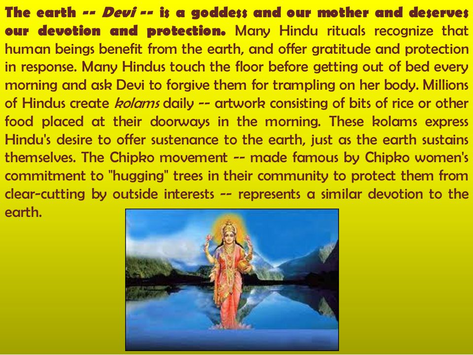 The earth -- Devi -- is a goddess and our mother and deserves our devotion and protection.