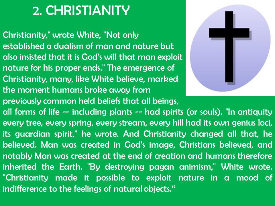 2. CHRISTIANITY Christianity, wrote White, Not only. established a dualism of man and nature but.