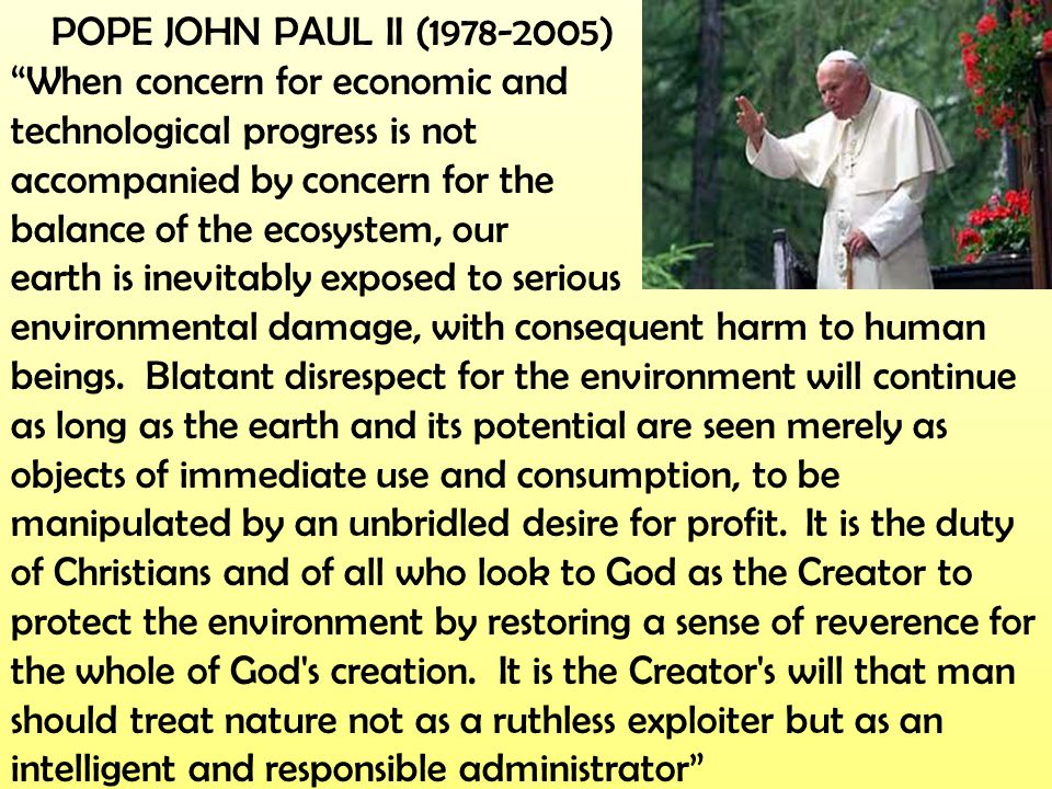 POPE JOHN PAUL II (1978-2005) When concern for economic and. technological progress is not. accompanied by concern for the.