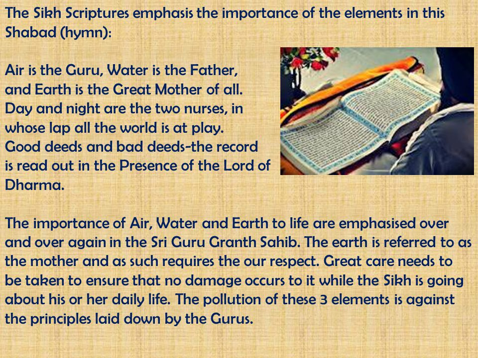 The Sikh Scriptures emphasis the importance of the elements in this Shabad (hymn):