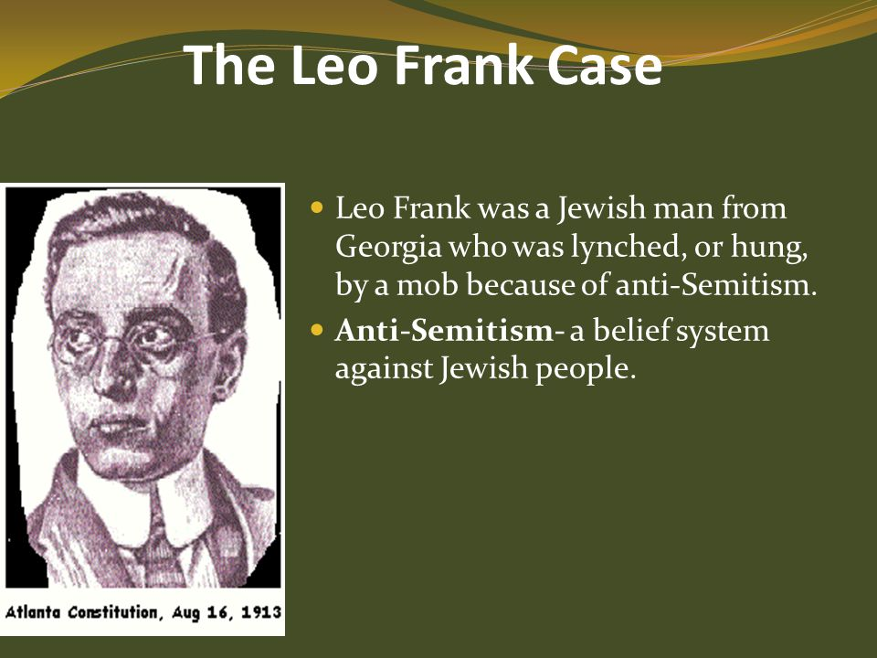 The Leo Frank Case Leo Frank was a Jewish man from Georgia who was lynched, or hung, by a mob because of anti-Semitism.