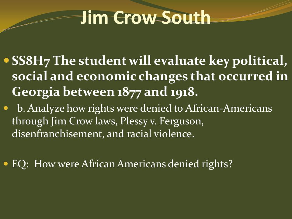 Jim Crow South SS8H7 The student will evaluate key political, social and economic changes that occurred in Georgia between 1877 and 1918.
