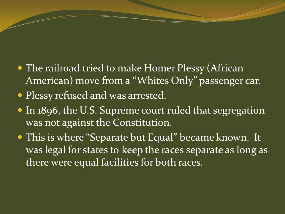 The railroad tried to make Homer Plessy (African American) move from a Whites Only passenger car.
