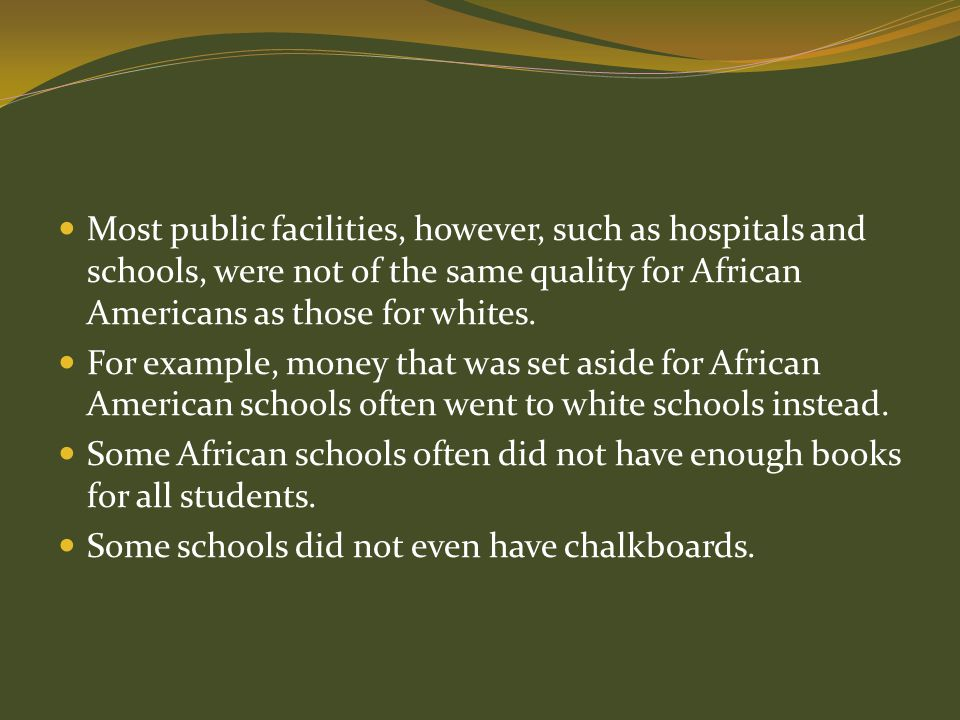 Most public facilities, however, such as hospitals and schools, were not of the same quality for African Americans as those for whites.