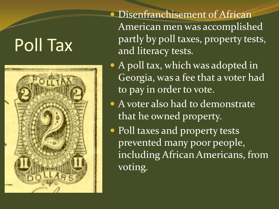 Disenfranchisement of African American men was accomplished partly by poll taxes, property tests, and literacy tests.