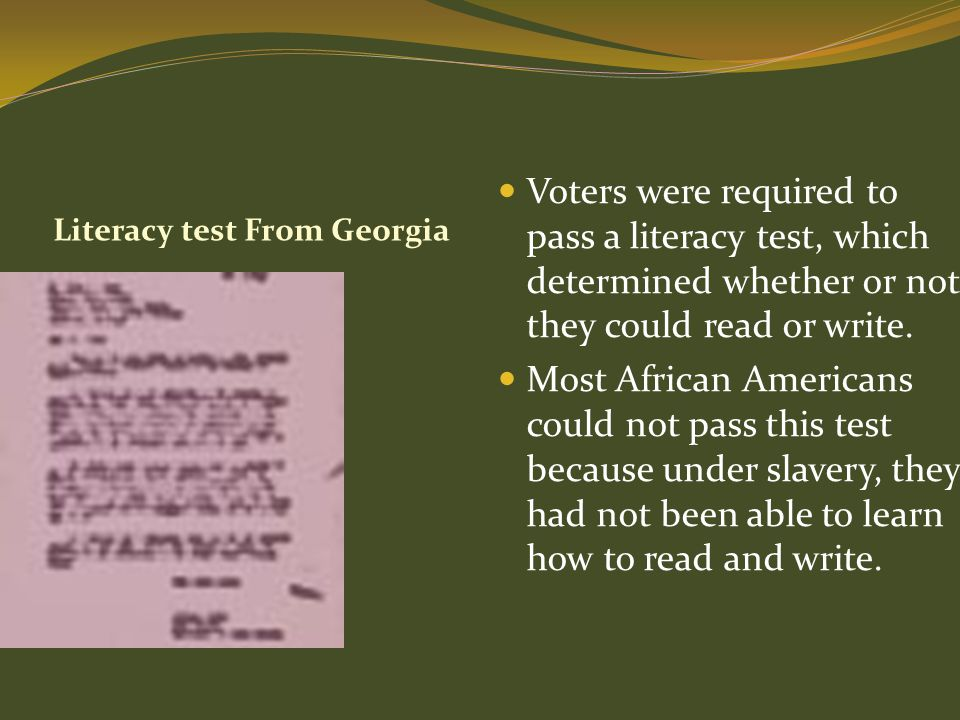 Voters were required to pass a literacy test, which determined whether or not they could read or write.