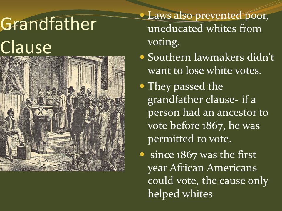 Grandfather Clause Laws also prevented poor, uneducated whites from voting. Southern lawmakers didn't want to lose white votes.