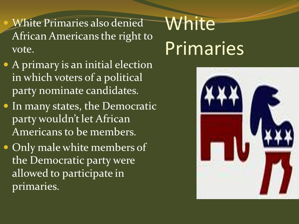 White Primaries White Primaries also denied African Americans the right to vote.