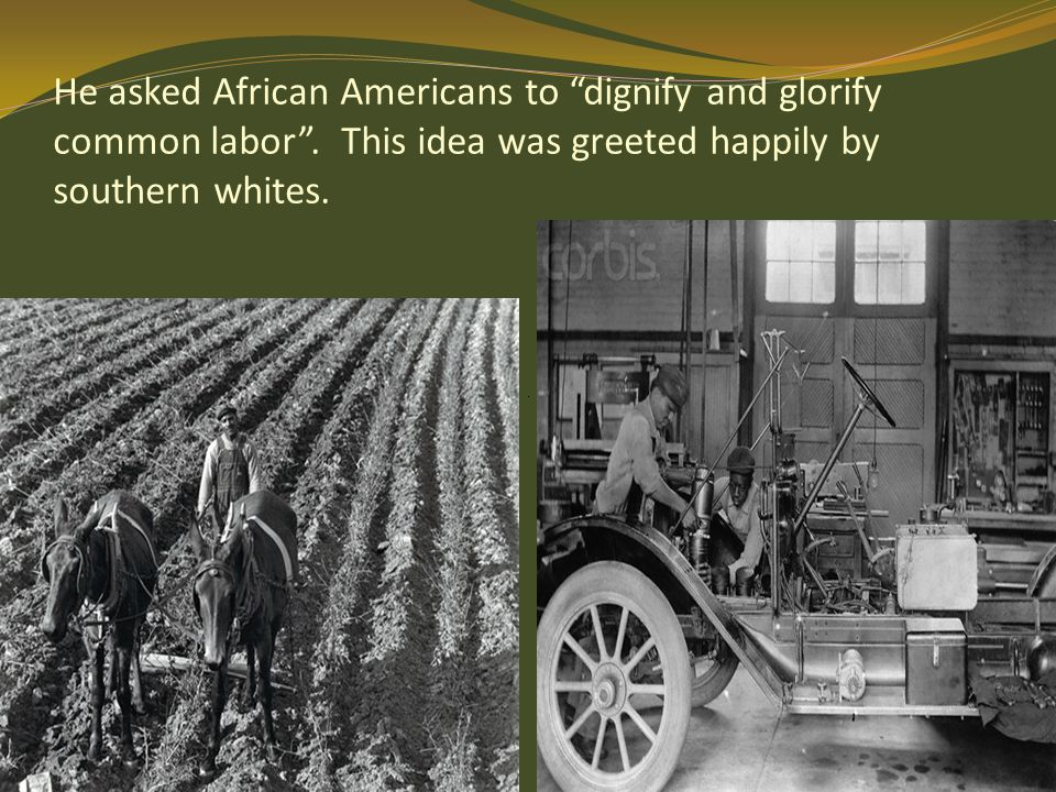 He asked African Americans to dignify and glorify common labor