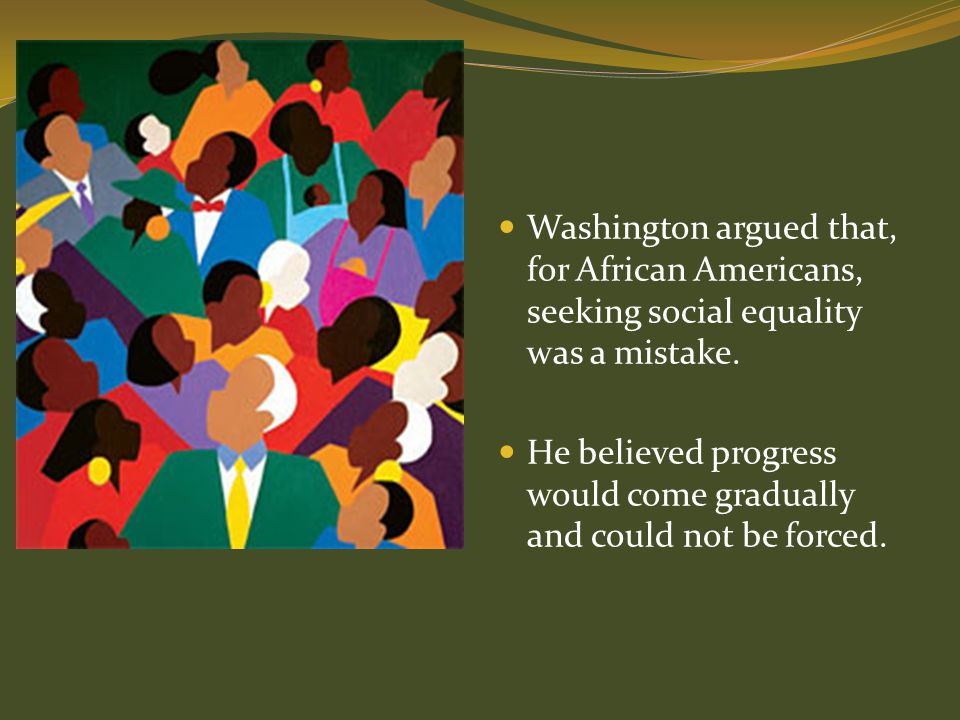 Washington argued that, for African Americans, seeking social equality was a mistake.