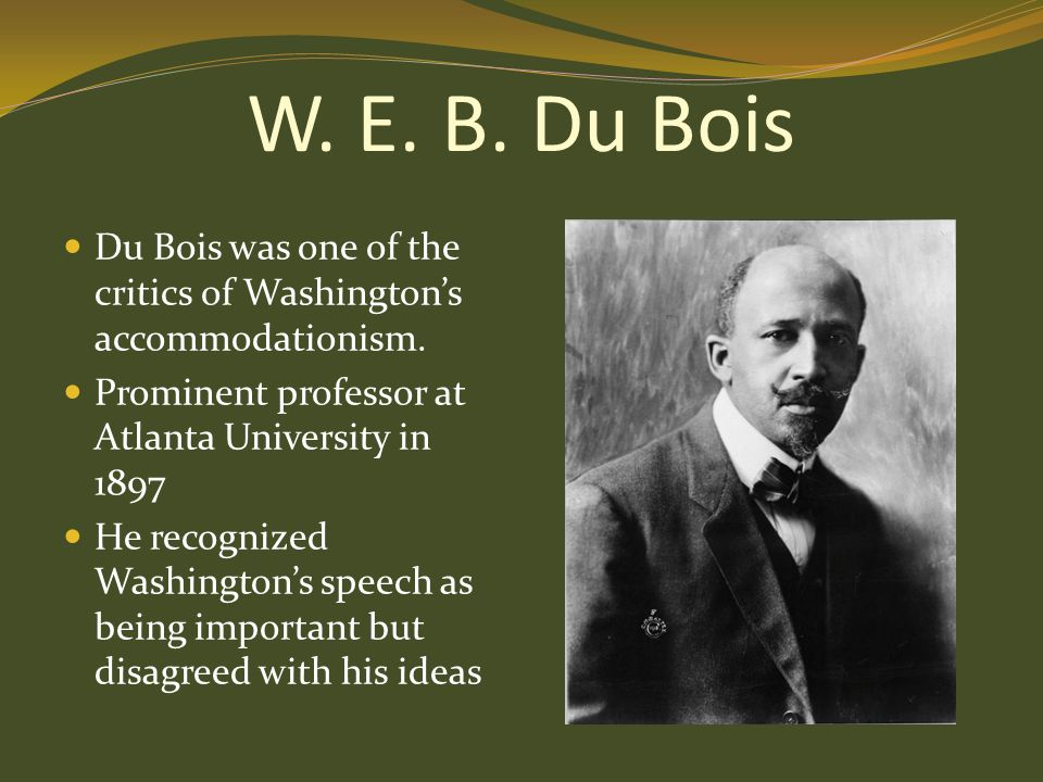 W. E. B. Du Bois Du Bois was one of the critics of Washington's accommodationism. Prominent professor at Atlanta University in 1897.