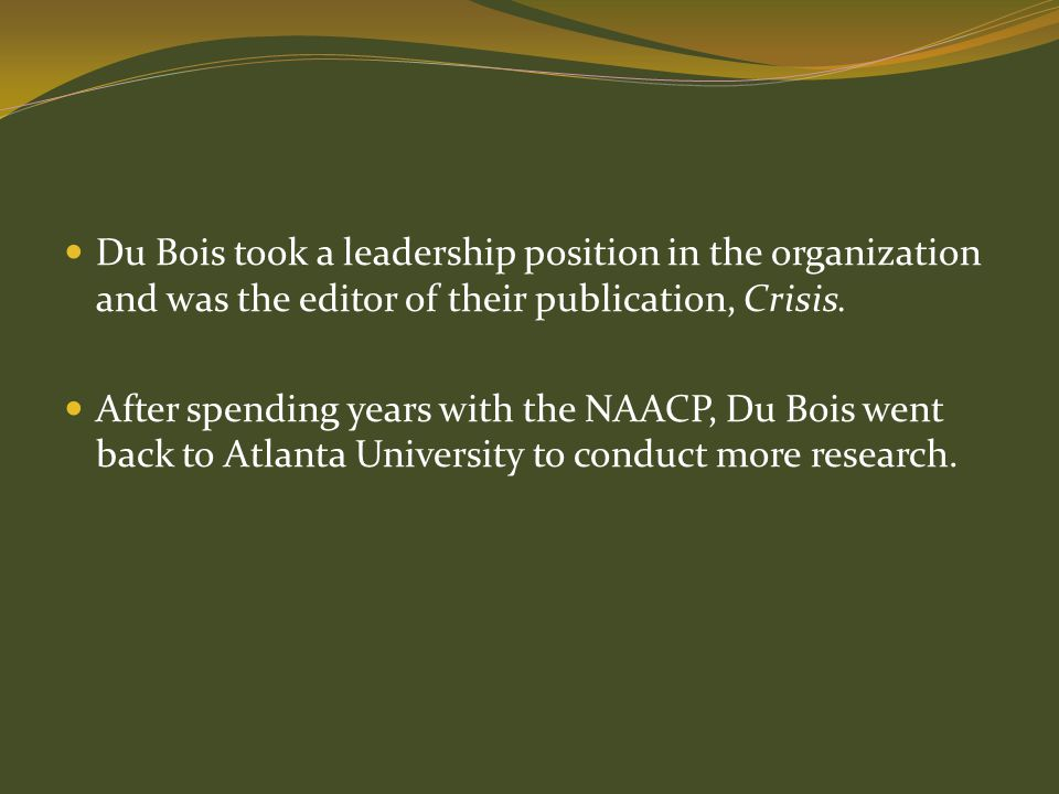 Du Bois took a leadership position in the organization and was the editor of their publication, Crisis.