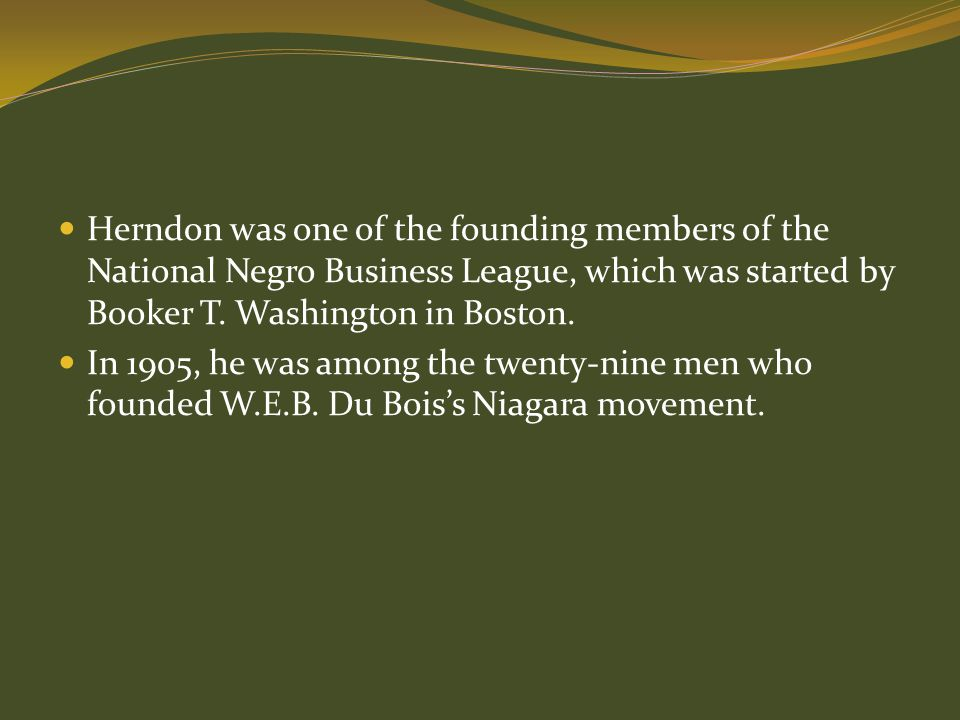 Herndon was one of the founding members of the National Negro Business League, which was started by Booker T. Washington in Boston.