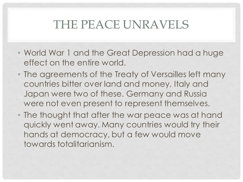 The Peace Unravels World War 1 and the Great Depression had a huge effect on the entire world.