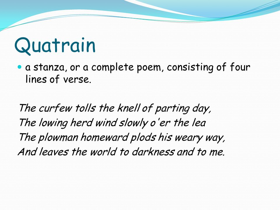 Quatrain a stanza, or a complete poem, consisting of four lines of verse. The curfew tolls the knell of parting day,