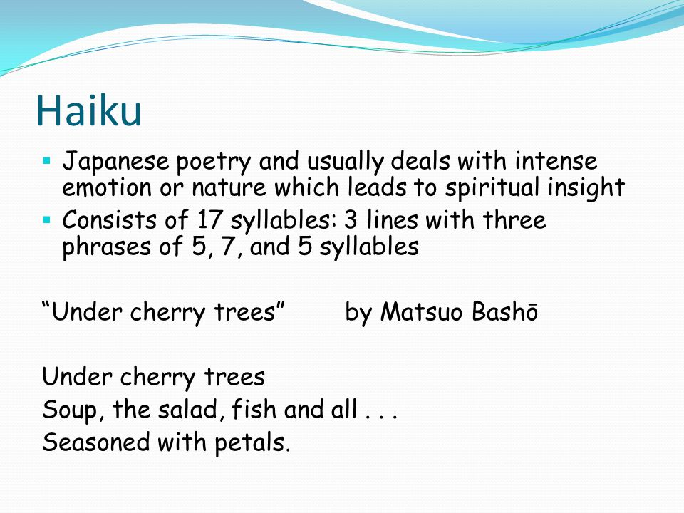 Haiku Japanese poetry and usually deals with intense emotion or nature which leads to spiritual insight.