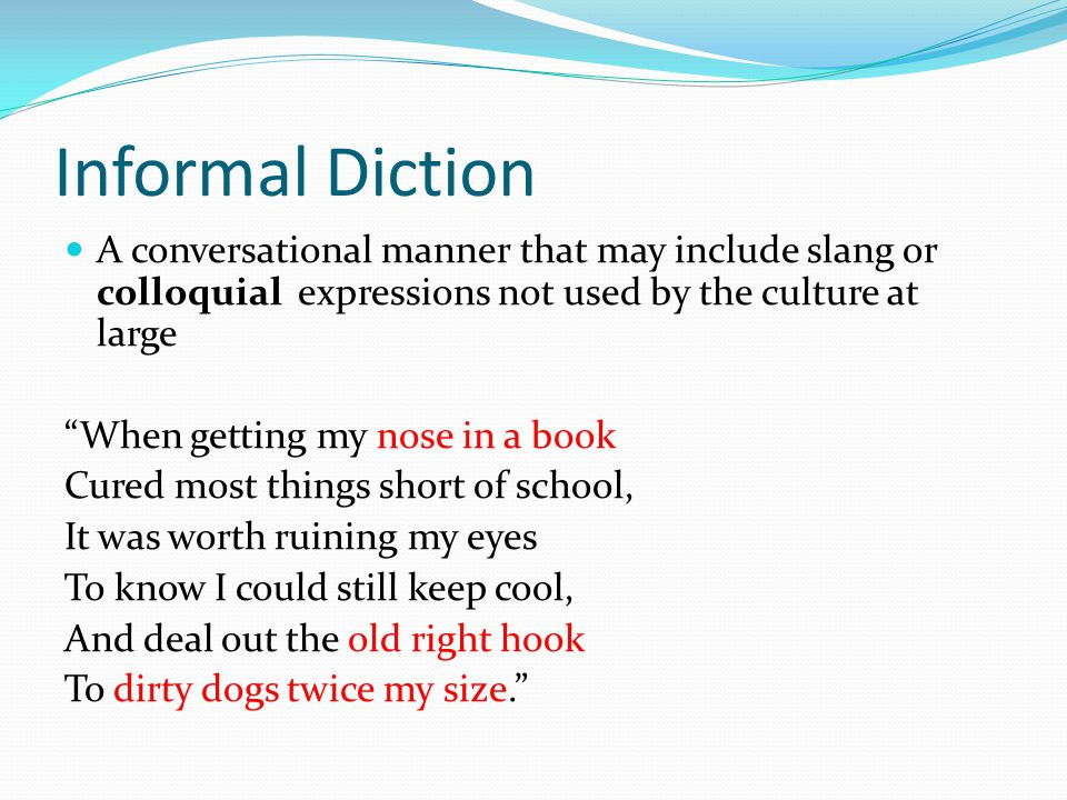 Informal Diction A conversational manner that may include slang or colloquial expressions not used by the culture at large.