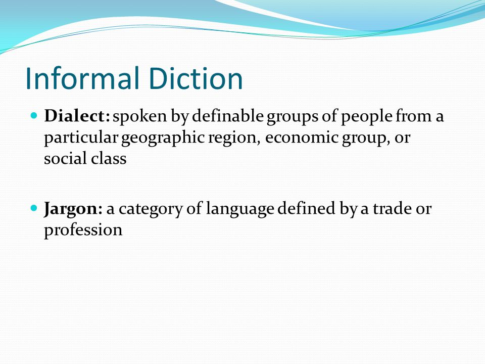 Informal Diction Dialect: spoken by definable groups of people from a particular geographic region, economic group, or social class.