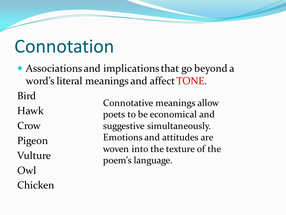 Connotation Associations and implications that go beyond a word's literal meanings and affect TONE.