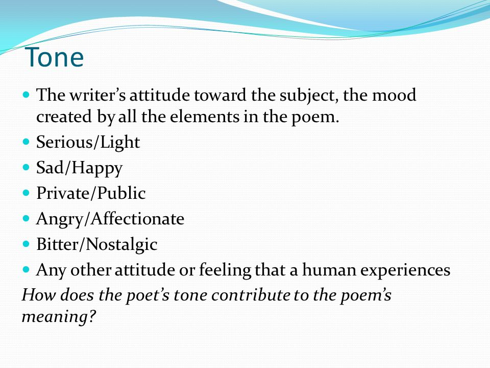 Tone The writer's attitude toward the subject, the mood created by all the elements in the poem. Serious/Light.