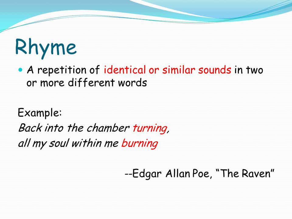 Rhyme A repetition of identical or similar sounds in two or more different words. Example: Back into the chamber turning,