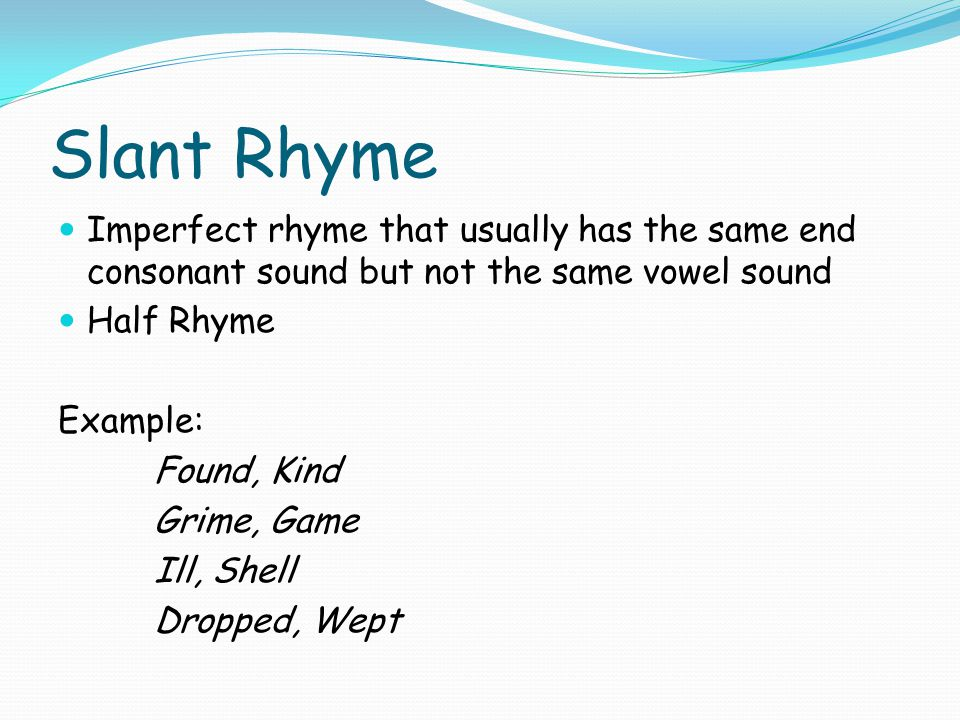 Slant Rhyme Imperfect rhyme that usually has the same end consonant sound but not the same vowel sound.