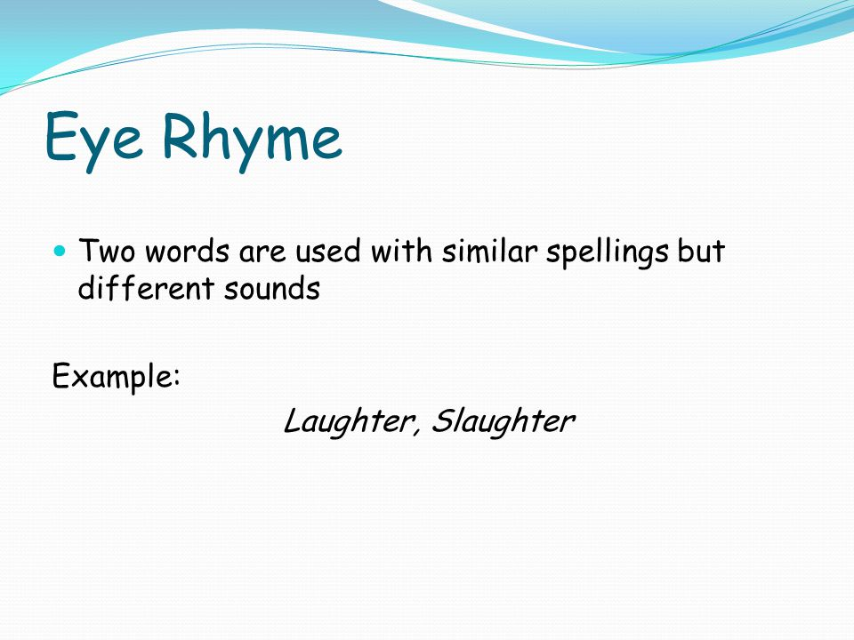 Eye Rhyme Two words are used with similar spellings but different sounds.