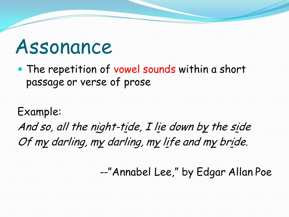 Assonance The repetition of vowel sounds within a short passage or verse of prose. Example: And so, all the night-tide, I lie down by the side.